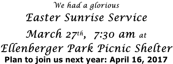 We had a glorious Easter Sunrise Service  March 27th,  7:30 am at Ellenberger Park Picnic Shelter Plan to join us next year: April 16, 2017